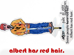"""Some people puke all over themselves. Albert has red hair."""