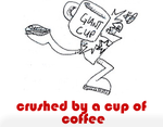 """I was crushed by a cup of coffee."""